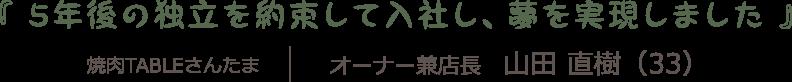 独立への道|『 5年後の独立を約束して入社し、夢を実現しました 』焼肉TABLEさんたま オーナー兼店長 山田 直樹(33)